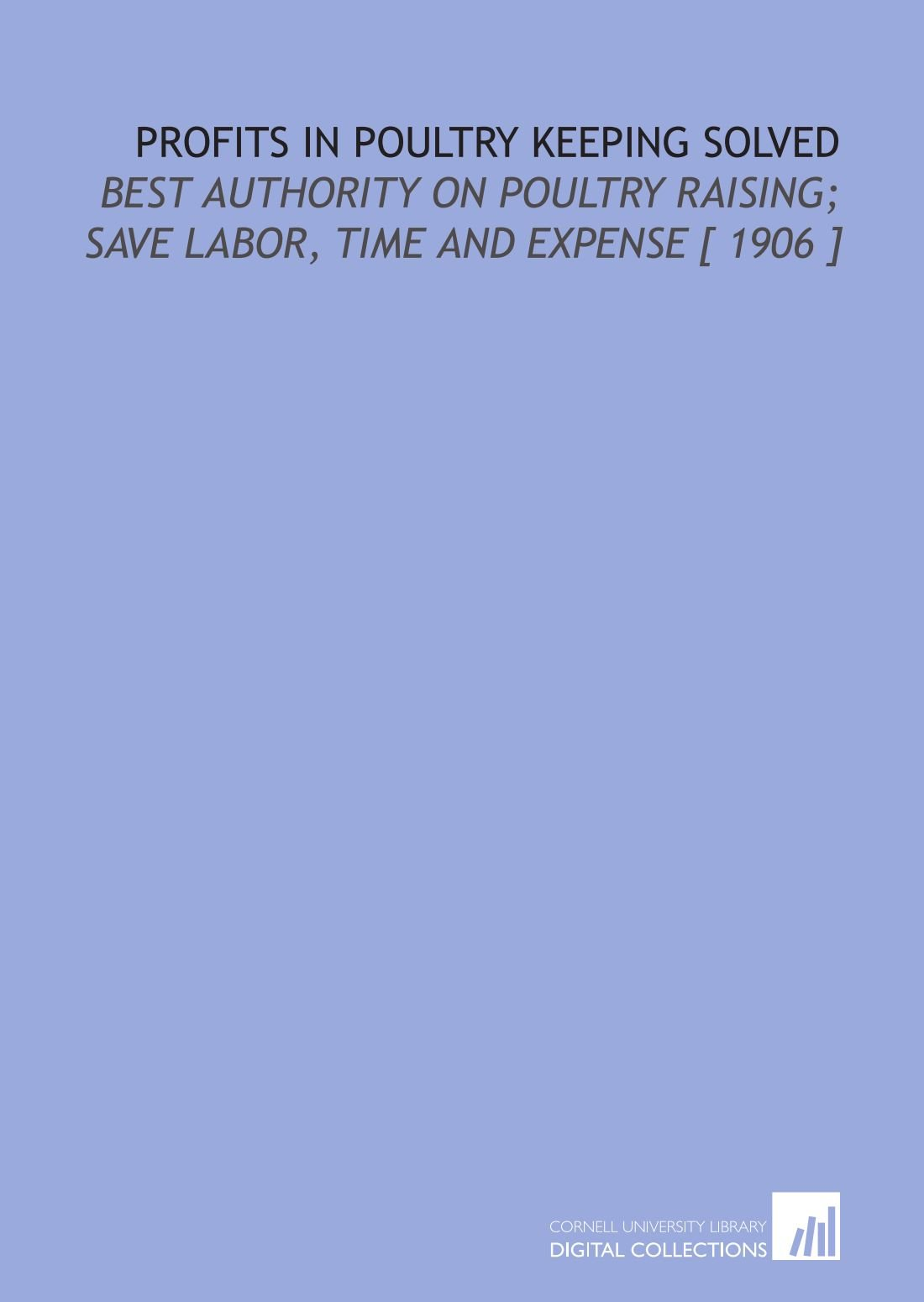Read Online Profits in Poultry Keeping Solved: Best Authority on Poultry Raising; Save Labor, Time and Expense [ 1906 ] PDF ePub fb2 ebook