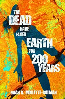 The Dead Have Ruled Earth For 200 Years by [Mullette-Gillman, Noah]