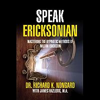 Speak Ericksonian: Mastering the Hypnotic Methods of Milton Erickson