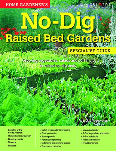 Home Gardener's No-Dig Raised Bed Gardens: Growing Vegetables, Salads and Soft Fruit in Raised No-Dig Beds (Specialist Guide) (Raised Garden Bed Design)