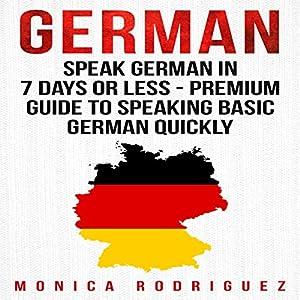 German: Speak German in 7 Days or Less - Premium Guide to Speaking Basic German Quickly Audiobook
