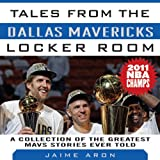 Tales from the Dallas Mavericks Locker Room: A Collections of the Greatest Mavs Stories Ever Told