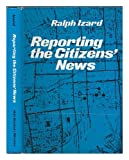 Reporting the Citizen's News, Izard, Ralph S., 0030573661