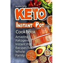 Keto Instant Pot Cookbook: Amazing Ketogenic Instant Pot Recipes for Whole Family (Ketogenic Instant Pot Cookbook, KETO Instant Pot Recipes, KETO Diet Recipes, Healthy Ketogenic Recipes)