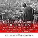 The Firebombing of Dresden: The History and Legacy of the Allies' Most Controversial Attack on Germany Audiobook by  Charles River Editors Narrated by Bob Neufeld