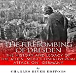 The Firebombing of Dresden: The History and Legacy of the Allies' Most Controversial Attack on Germany |  Charles River Editors