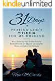 31 Days of Praying God's Wisdom for My Husband: Wives Garnering God's Wisdom from the Book of Proverbs and diligently entreating The Throne on behalf of Our Husbands
