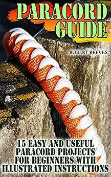 Paracord Guide: 15 Easy And Useful Paracord Projects For Beginners with Illustrated Instructions