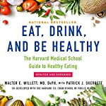 Eat, Drink, and Be Healthy: The Harvard Medical School Guide to Healthy Eating | Walter C. Willett MD DrPH
