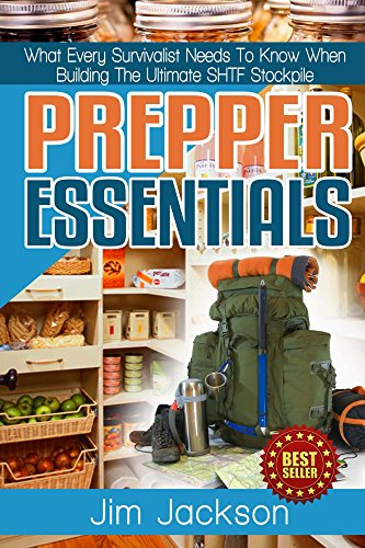 Prepper Essentials: Prepper Essentials What Every Survivalist Needs To Know When Building The Ultimate SHTF Stockpile (Survival Handbook, DIY, Emergency ... Essentials Books, Emergency Prepared)
