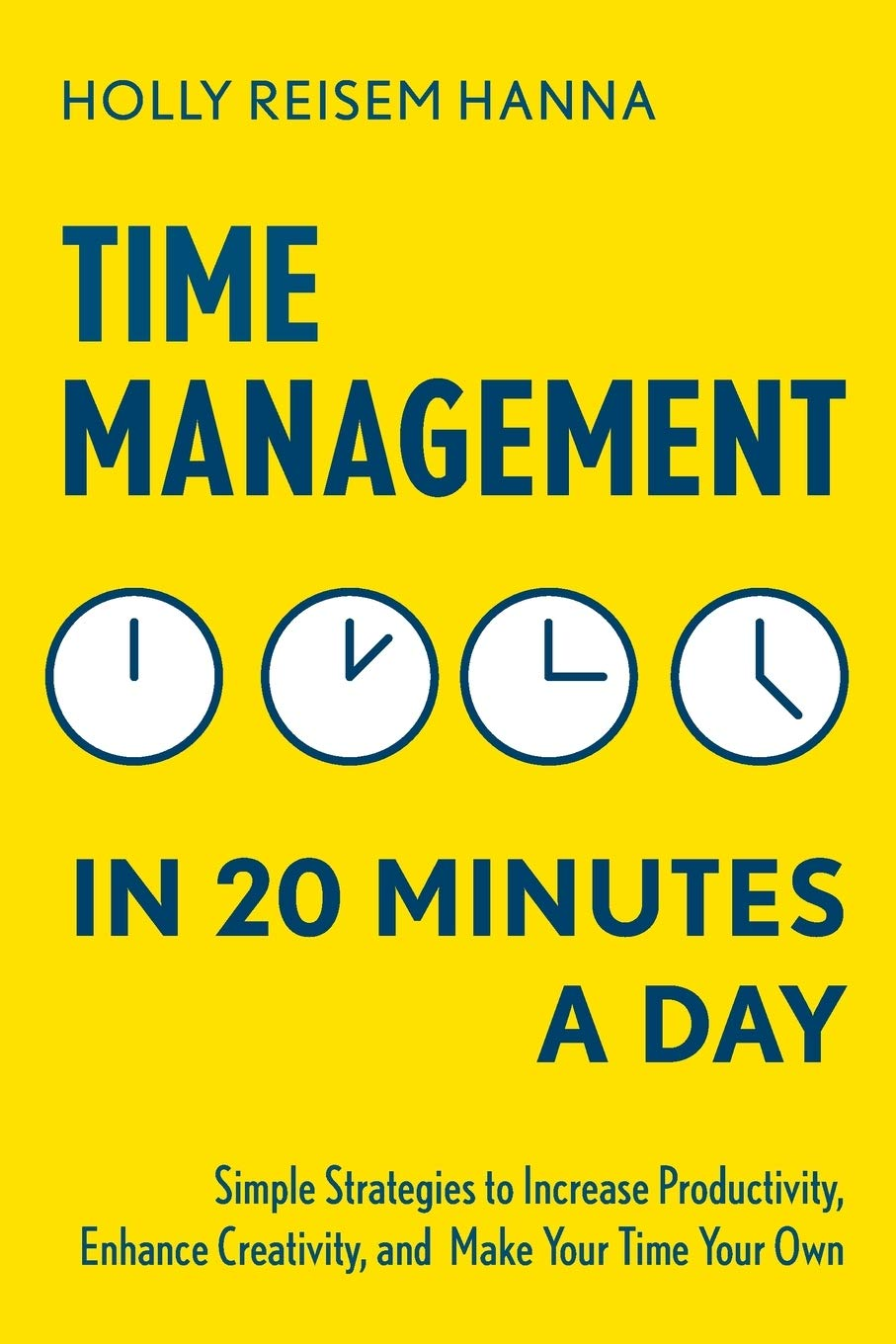 Amazon Com Time Management In 20 Minutes A Day Simple Strategies To Increase Productivity Enhance Creativity And Make Your Time Your Own 9781641520355 Reisem Hanna Holly Books