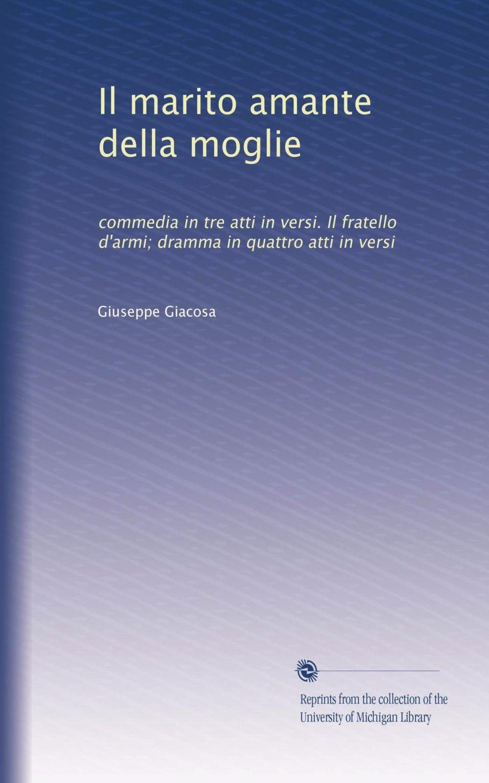 Download Il marito amante della moglie: commedia in tre atti in versi. Il fratello d'armi; dramma in quattro atti in versi (Italian Edition) pdf epub