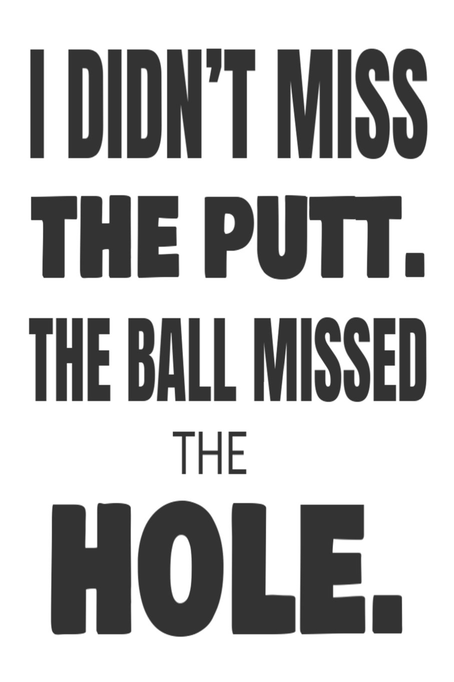 I Didn't Miss The Putt. The Ball Missed The Hole.: Funny Golfer Joke Sports Gift Notebook PDF