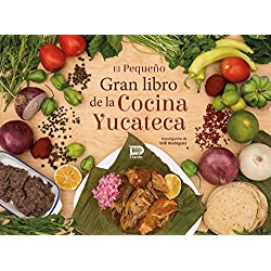 El pequeño gran libro de la cocina yucateca. 145 recetas en once secciones completamente ilustradas. Consejos del chef, fichas informativas de los ingredientes y mucho más.