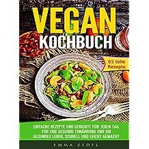 Vegan Kochbuch: Einfache Rezepte und Gerichte für jeden Tag, für eine gesunde Ernährung und ein gesundes Leben, schnell und Leicht gemacht: tolle Rezepte, ... einfach, Vegan für Faule (German Edition)