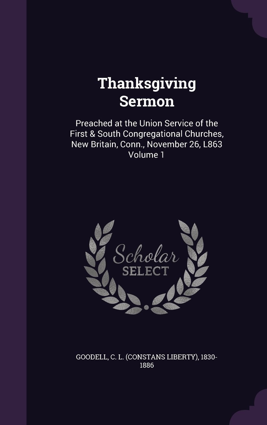 Thanksgiving Sermon: Preached at the Union Service of the First & South Congregational Churches, New Britain, Conn., November 26, L863 Volume 1 pdf