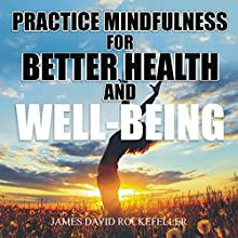 Practice Mindfulness for Better Health and Well-Being Audiobook by James David Rockefeller Narrated by Catherine Carter