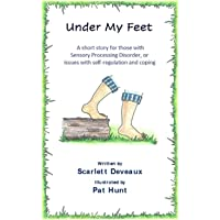Under My Feet: A short story for those with Sensory Processing Disorder or issues with self-regulation and coping