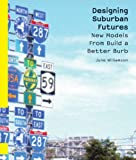 Designing Suburban Futures : New Models from Build a Better Burb, Williamson, June, 1610911970