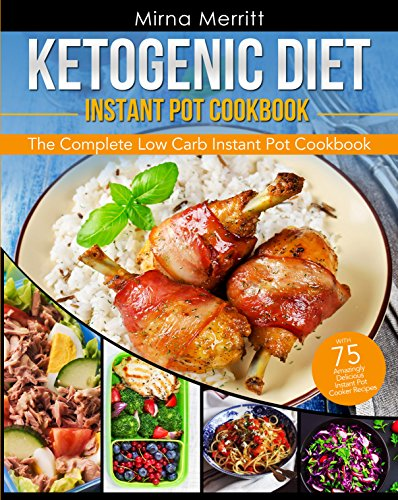 Ketogenic Diet Instant Pot Cookbook: The Complete Low Carb Instant Pot Cookbook - with 75 Amazingly Delicious Instant Pot Cooker Recipes by Mirna  Merritt