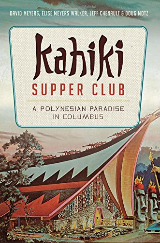 Kahiki Supper Club: A Polynesian Paradise in Columbus (American Palate) by David Meyers, Elise Meyers Walker, Jeff Chenault, Doug Motz