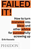 Failed it!: How to turn mistakes into ideas and other advice for successfully screwing up: How to turn stupid mistakes into brilliant ideas and other advice from a successful screw up
