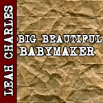 Big Beautiful Babymaker (BBW Impregnation Erotica)   Leah Charles