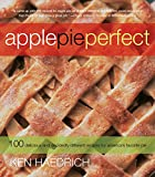 Apple Pie Perfect: 100 Delicious and Decidedly Different Recipes for America's Favorite Pie