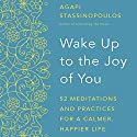 Wake Up to the Joy of You: 52 Meditations and Practices for a Calmer, Happier Life Audiobook by Agapi Stassinopoulos Narrated by Agapi Stassinopoulos