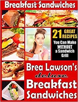 Book Breakfast Sandwiches - 21 Great Recipes You Can Make Without a Sandwich Grill: Brea Lawson's Deluxe Breakfast Sandwiches