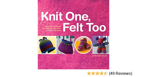Knit One Felt Too Discover The Magic Of Knitted Felt With 25 Easy