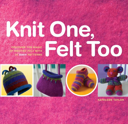 Knit One, Felt Too: Discover the Magic of Knitted Felt with 25 Easy Patterns by Workman Publishing