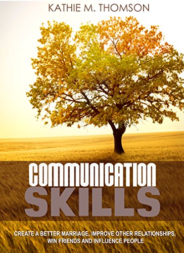 Communication Skills: Ways to Create a Better Marriage, Improve Other Relationships, Win Friends and Influence People