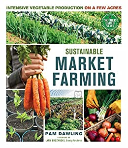 Sustainable Market Farming: Intensive Vegetable Production on a Few Acres by [Dawling, Pam]