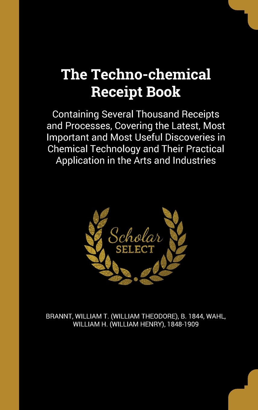 Read Online The Techno-Chemical Receipt Book: Containing Several Thousand Receipts and Processes, Covering the Latest, Most Important and Most Useful Discoveries ... Application in the Arts and Industries pdf