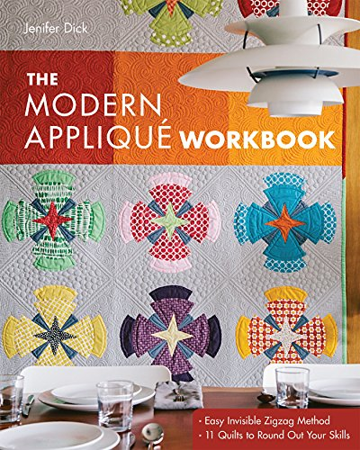 The Modern Appliqué Workbook: Easy Invisible Zigzag Method • 11 Quilts to Round Out Your Skills (Invisible Applique Machine)