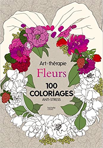 Coloriage Anti Stress Hachette.Art Therapie Fleurs 100 Coloriages Anti Stress French Edition
