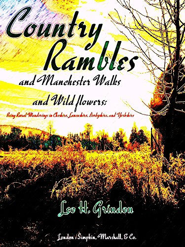 Country Rambles, and Manchester Walks and Wild Flowers: Being Rural Wanderings in Cheshire, Lancashire, Derbyshire, and Yorkshire (Best Walks In Manchester)