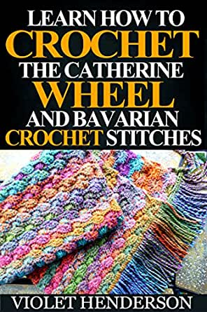 Crochet Learn How To Crochet The Catherine Wheel And Bavarian