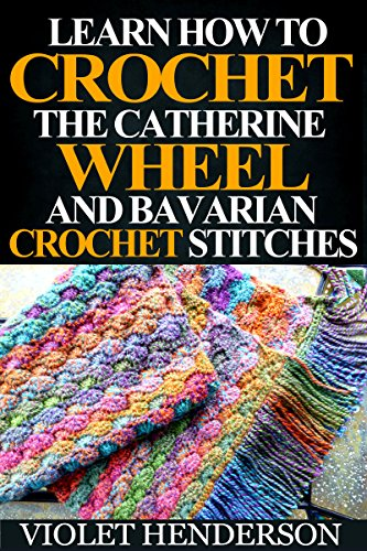Crochet: Learn How to Crochet the Catherine Wheel and Bavarian Crochet Stitches by [Henderson, Violet]