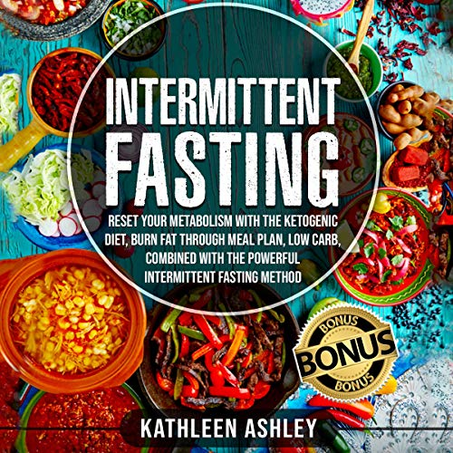 Intermittent Fasting: Reset Your Metabolism with the Ketogenic Diet, Burn Fat Through Meal Plan, Low Carb, Combined with the Powerful Intermittent Fasting Method by Kathleen Ashley