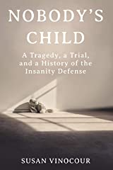 Nobody's Child: A Tragedy, a Trial, and a History of the Insanity Defense Kindle Edition