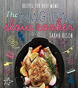 The Magical Slow Cooker: Recipes for Busy Moms by [Olson, Sarah]