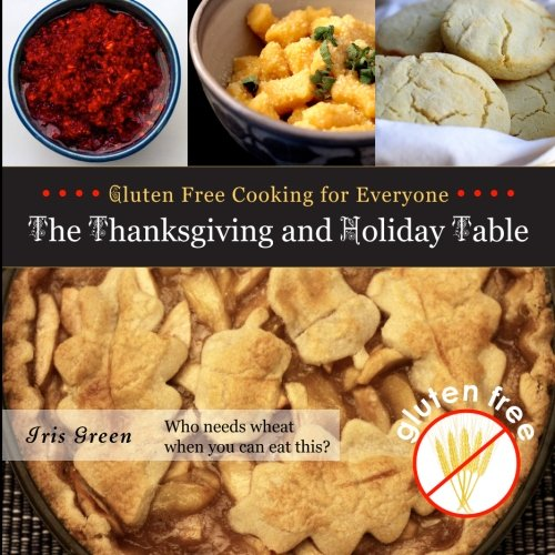 Gluten Free Cooking for Everyone: The Thanksgiving and Holiday Table by Iris R Green
