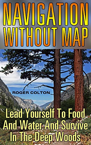 Navigation Without Map: Lead Yourself To Food And Water And Survive In The Deep Woods: (Compass Navigation, Navigation Manual) by [Colton, Roger ]