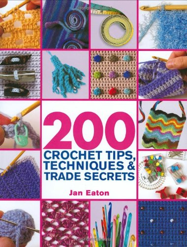 200 Crochet Tips, Techniques & Trade Secrets: An Indispensible Resource of Technical Know-How and Troubleshooting Tips (200 Tips, Techniques & Trade Secrets) (How To Crochet Pdf)