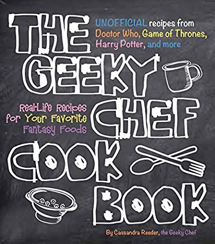 The Geeky Chef Cookbook: Real-Life Recipes for Your Favorite Fantasy Foods - Unofficial Recipes from Doctor Who, Game of Thrones, Harry Potter, and (Cook For Your Life)