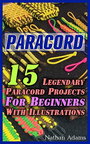Paracord: 15 Legendary Paracord Projects For Beginners With Illustrations: (Paracord Projects, Bracelet and Survival Kit Guide, For Bug Out Bags, Survival ... (Hunting, Fishing, Prepping And Foraging) by [Adams, Nathan]