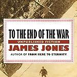 To the End of the War: A Novel | James Jones