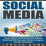 Social Media: Create, Master and Dominate Social Media Marketing with Facebook, Twitter, Instagram, Youtube and Linkedin | Jordan Koma